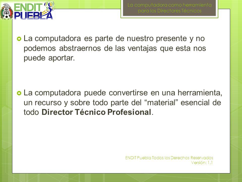 La computadora como herramienta para los Directores Técnicos ENDIT Puebla Todos los Derechos Reservados Versión: 1.1