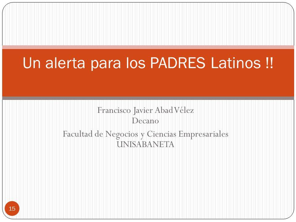 Francisco Javier Abad Vélez Decano Facultad de Negocios y Ciencias Empresariales UNISABANETA Un alerta para los PADRES Latinos !! 15
