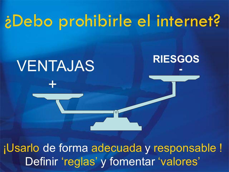 ¿Debo prohibirle el internet? RIESGOS - VENTAJAS + ¡Usarlo de forma adecuada y responsable ! Definir reglas y fomentar valores