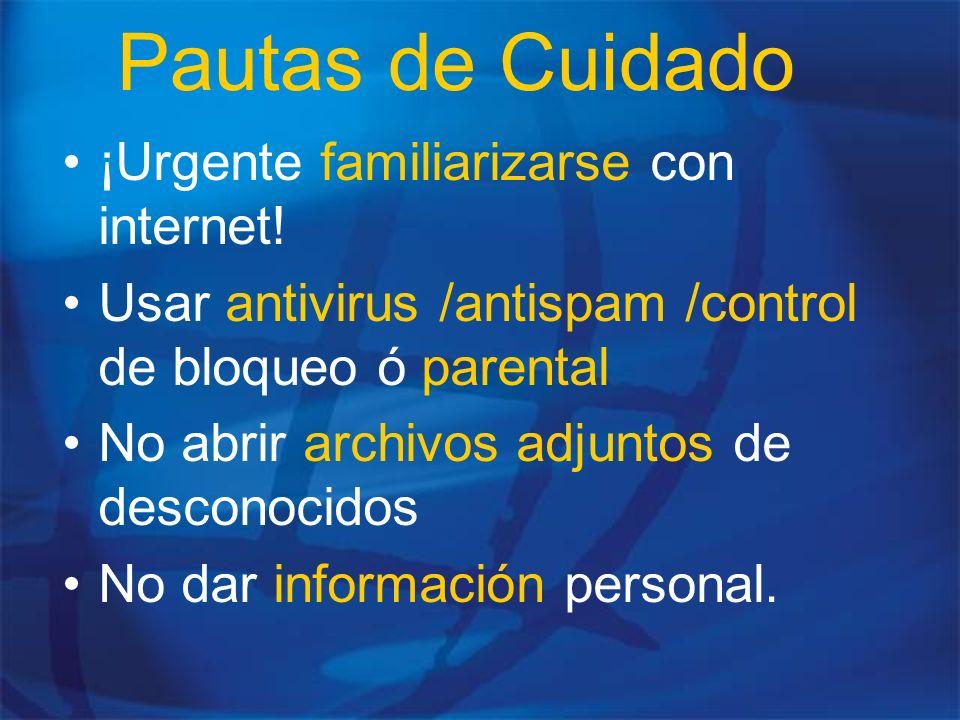Pautas de Cuidado ¡Urgente familiarizarse con internet! Usar antivirus /antispam /control de bloqueo ó parental No abrir archivos adjuntos de desconoc