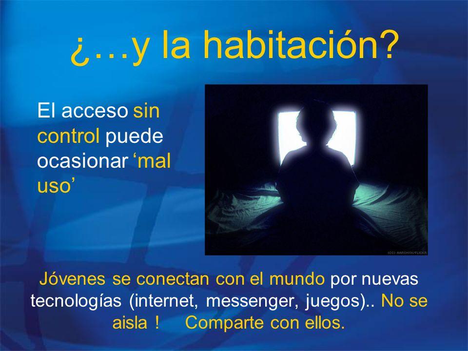 ¿…y la habitación? El acceso sin control puede ocasionar mal uso Jóvenes se conectan con el mundo por nuevas tecnologías (internet, messenger, juegos)