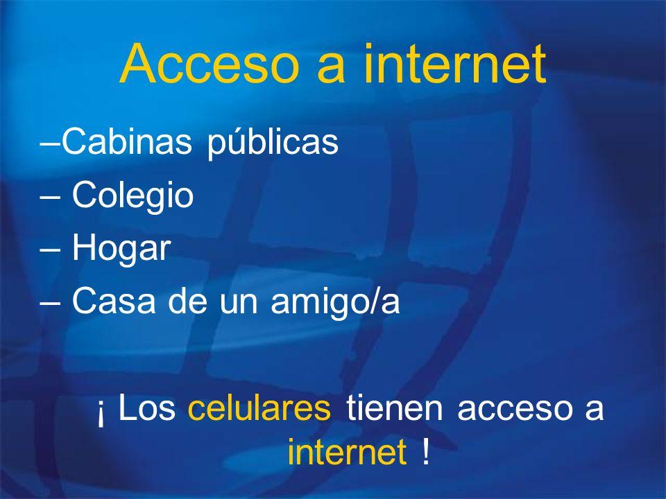 Acceso a internet –Cabinas públicas – Colegio – Hogar – Casa de un amigo/a ¡ Los celulares tienen acceso a internet !