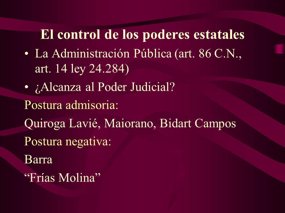 El control de los poderes estatales La Administración Pública (art. 86 C.N., art. 14 ley 24.284) ¿Alcanza al Poder Judicial? Postura admisoria: Quirog