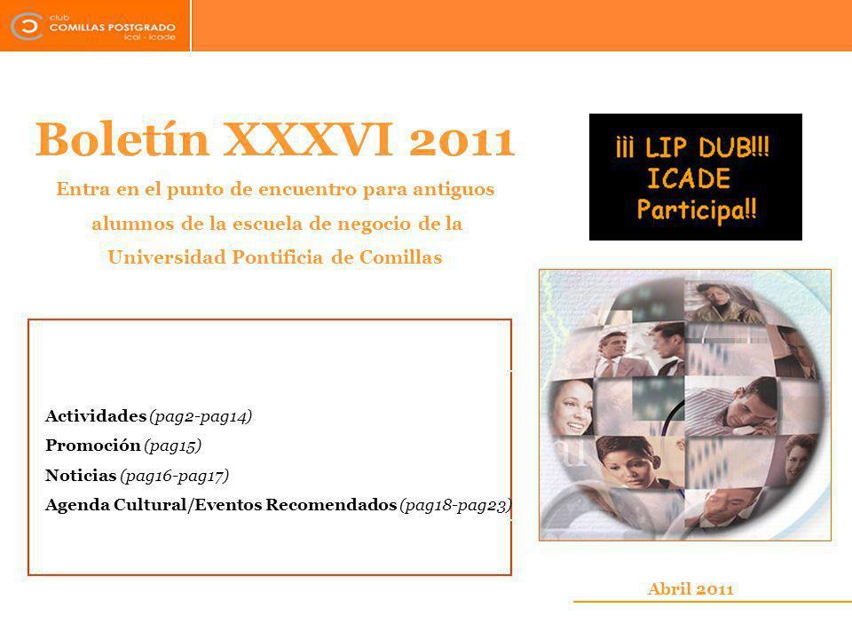 Boletín XXXVI 2011 Entra en el punto de encuentro para antiguos alumnos de la escuela de negocio de la Universidad Pontificia de Comillas Abril 2011 Actividades (pag2-pag14) Promoción (pag15) Noticias (pag16-pag17) Agenda Cultural/Eventos Recomendados (pag18-pag23)