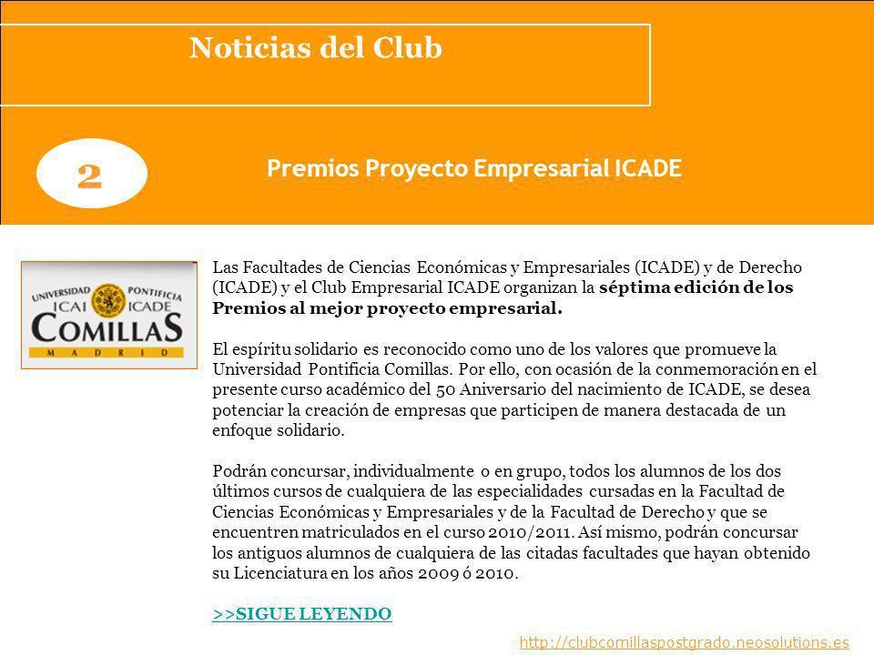 Noticias del Club www.clubcomillaspostgrado.com 2 Premios Proyecto Empresarial ICADE Las Facultades de Ciencias Económicas y Empresariales (ICADE) y de Derecho (ICADE) y el Club Empresarial ICADE organizan la séptima edición de los Premios al mejor proyecto empresarial.