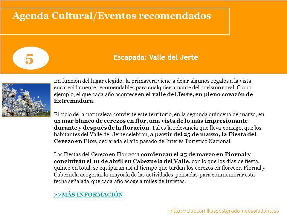 Agenda Cultural/Eventos recomendados www.clubcomillaspostgrado.com 5 Escapada: Valle del Jerte www.clubcomillaspostgrado.com En función del lugar elegido, la primavera viene a dejar algunos regalos a la vista encarecidamente recomendables para cualquier amante del turismo rural.