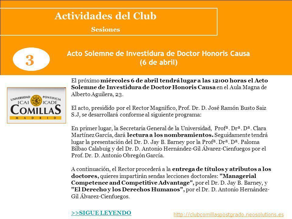 www.clubcomillaspostgrado.com 3 Acto Solemne de Investidura de Doctor Honoris Causa (6 de abril) El próximo miércoles 6 de abril tendrá lugar a las 12:00 horas el Acto Solemne de Investidura de Doctor Honoris Causa en el Aula Magna de Alberto Aguilera, 23.