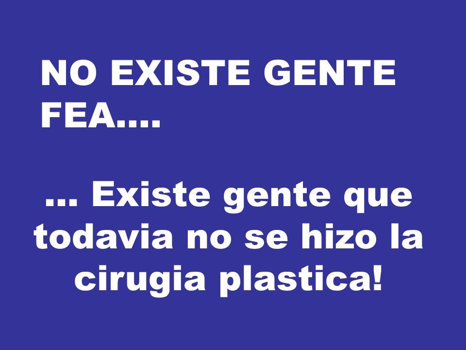 NO EXISTE GENTE FEA....... Existe gente que todavia no se hizo la cirugia plastica!