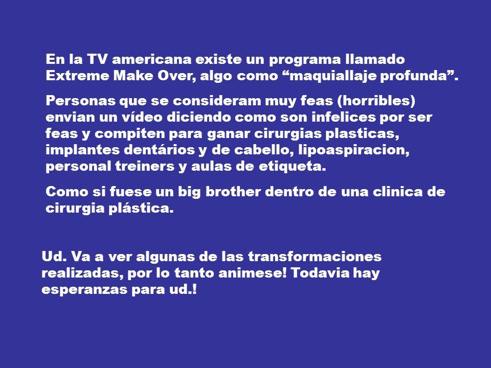 En la TV americana existe un programa llamado Extreme Make Over, algo como maquiallaje profunda.