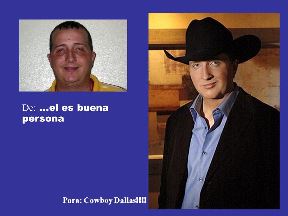 De:...el es buena persona Para: Cowboy Dallas !!!!