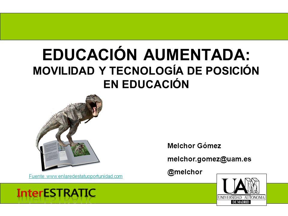 EDUCACIÓN AUMENTADA: MOVILIDAD Y TECNOLOGÍA DE POSICIÓN EN EDUCACIÓN Melchor Gómez melchor.gomez@uam.es @melchor Fuente: www.enlaredestatuoportunidad.