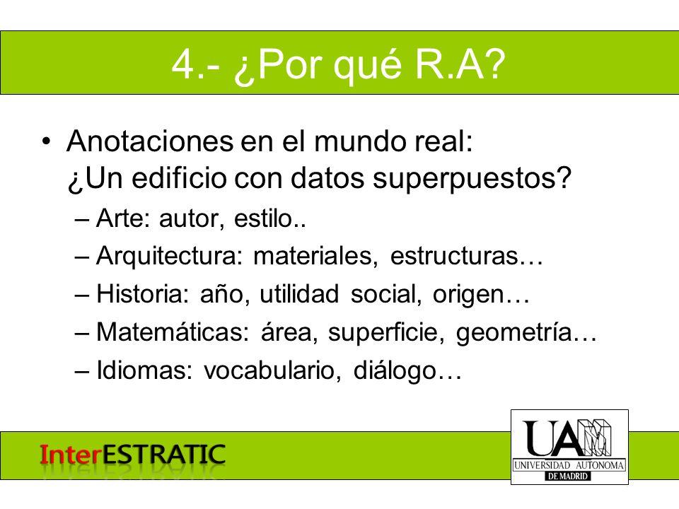 4.- ¿Por qué R.A? Anotaciones en el mundo real: ¿Un edificio con datos superpuestos? –Arte: autor, estilo.. –Arquitectura: materiales, estructuras… –H