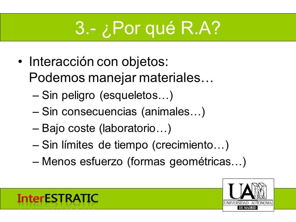 3.- ¿Por qué R.A? Interacción con objetos: Podemos manejar materiales… –Sin peligro (esqueletos…) –Sin consecuencias (animales…) –Bajo coste (laborato