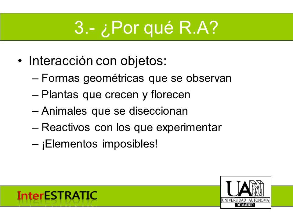 3.- ¿Por qué R.A? Interacción con objetos: –Formas geométricas que se observan –Plantas que crecen y florecen –Animales que se diseccionan –Reactivos
