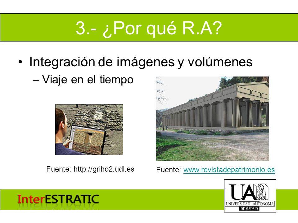 3.- ¿Por qué R.A? Integración de imágenes y volúmenes –Viaje en el tiempo Fuente: www.revistadepatrimonio.eswww.revistadepatrimonio.es Fuente: http://