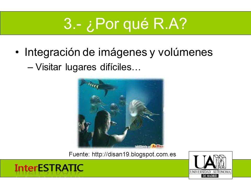 3.- ¿Por qué R.A? Integración de imágenes y volúmenes –Visitar lugares difíciles… Fuente: http://disan19.blogspot.com.es
