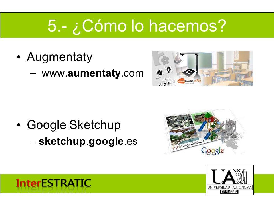 5.- ¿Cómo lo hacemos? Augmentaty – www.aumentaty.com Google Sketchup –sketchup.google.es