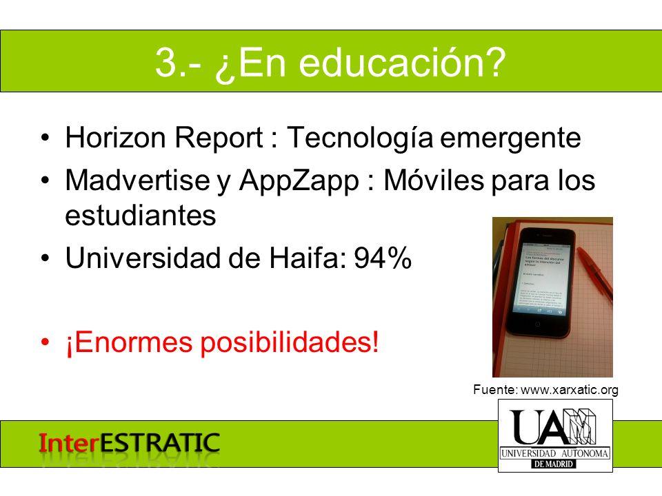 3.- ¿En educación? Horizon Report : Tecnología emergente Madvertise y AppZapp : Móviles para los estudiantes Universidad de Haifa: 94% ¡Enormes posibi