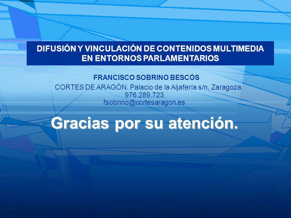 Gracias por su atención. FRANCISCO SOBRINO BESCÓS DIFUSIÓN Y VINCULACIÓN DE CONTENIDOS MULTIMEDIA EN ENTORNOS PARLAMENTARIOS 976.289.723 fsobrino@cort