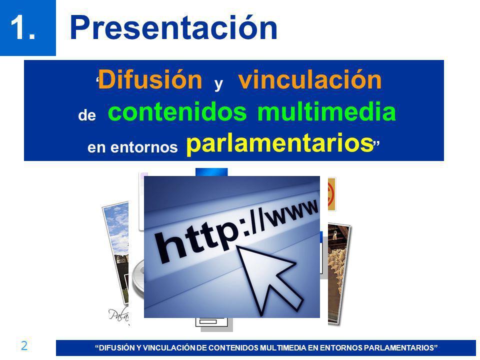 2 DIFUSIÓN Y VINCULACIÓN DE CONTENIDOS MULTIMEDIA EN ENTORNOS PARLAMENTARIOS 1.Presentación Difusión y vinculación de contenidos multimedia en entorno