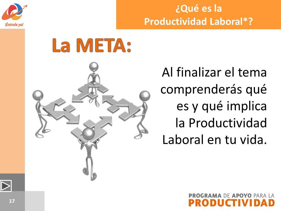 17 Al finalizar el tema comprenderás qué es y qué implica la Productividad Laboral en tu vida. ¿Qué es la Productividad Laboral*?
