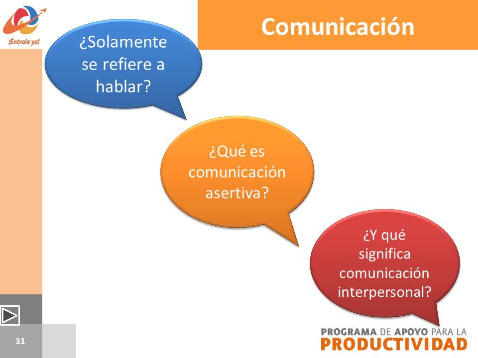 31 ¿Solamente se refiere a hablar? ¿Y qué significa comunicación interpersonal? ¿Qué es comunicación asertiva? Comunicación