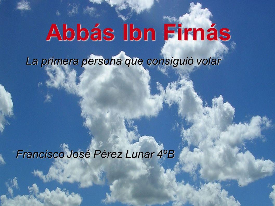 Abbás Ibn Firnás La primera persona que consiguió volar Francisco José Pérez Lunar 4ºB