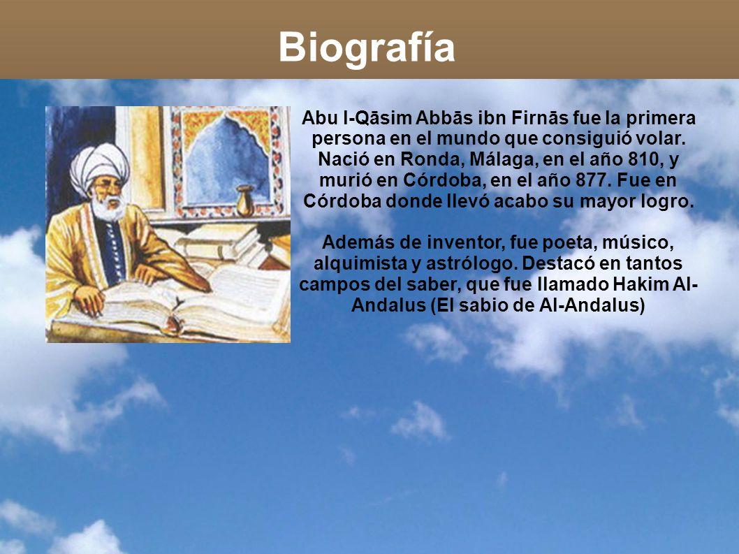 Biografía Abu l-Qāsim Abbās ibn Firnās fue la primera persona en el mundo que consiguió volar. Nació en Ronda, Málaga, en el año 810, y murió en Córdo