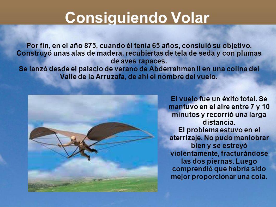 Consiguiendo Volar Por fin, en el año 875, cuando él tenía 65 años, consiuió su objetivo. Construyó unas alas de madera, recubiertas de tela de seda y