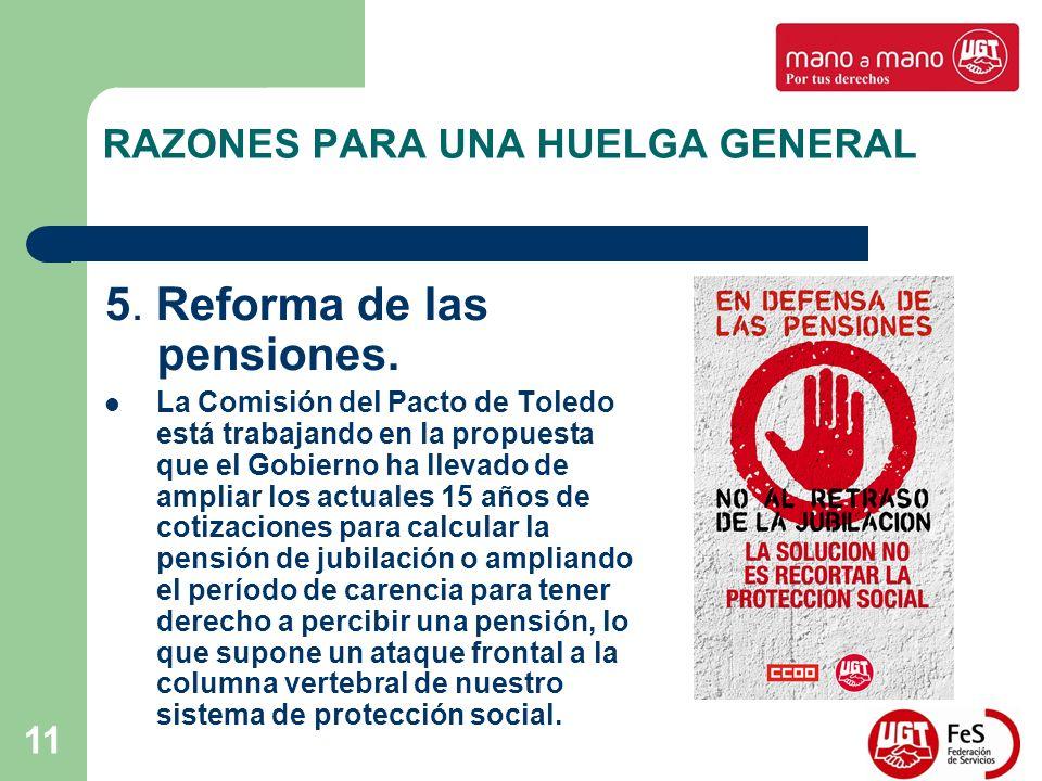 11 RAZONES PARA UNA HUELGA GENERAL 5. Reforma de las pensiones. La Comisión del Pacto de Toledo está trabajando en la propuesta que el Gobierno ha lle