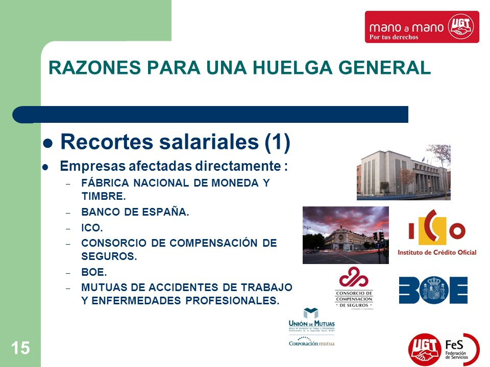 15 RAZONES PARA UNA HUELGA GENERAL Recortes salariales (1) Empresas afectadas directamente : – FÁBRICA NACIONAL DE MONEDA Y TIMBRE. – BANCO DE ESPAÑA.