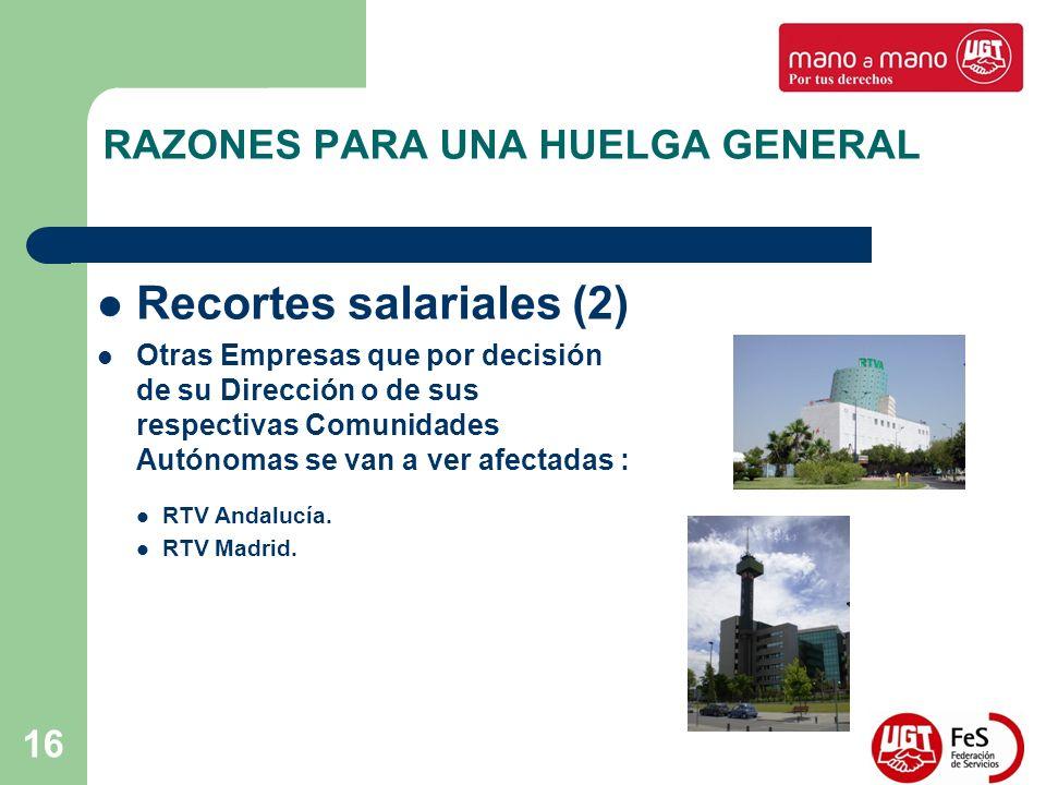 16 RAZONES PARA UNA HUELGA GENERAL Recortes salariales (2) Otras Empresas que por decisión de su Dirección o de sus respectivas Comunidades Autónomas se van a ver afectadas : RTV Andalucía.