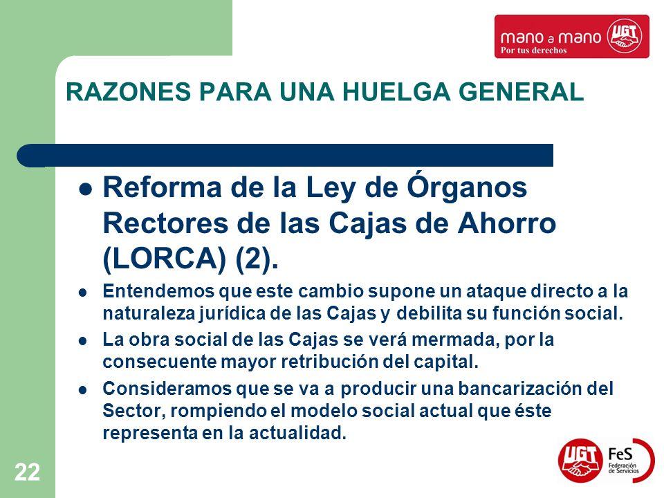 22 RAZONES PARA UNA HUELGA GENERAL Reforma de la Ley de Órganos Rectores de las Cajas de Ahorro (LORCA) (2). Entendemos que este cambio supone un ataq