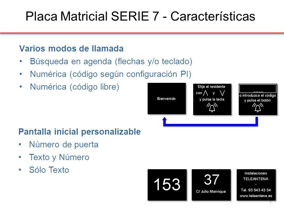 Varios modos de llamada Búsqueda en agenda (flechas y/o teclado) Numérica (código según configuración PI) Numérica (código libre) Placa Matricial SERIE 7 - Características 7 Pantalla inicial personalizable Número de puerta Texto y Número Sólo Texto