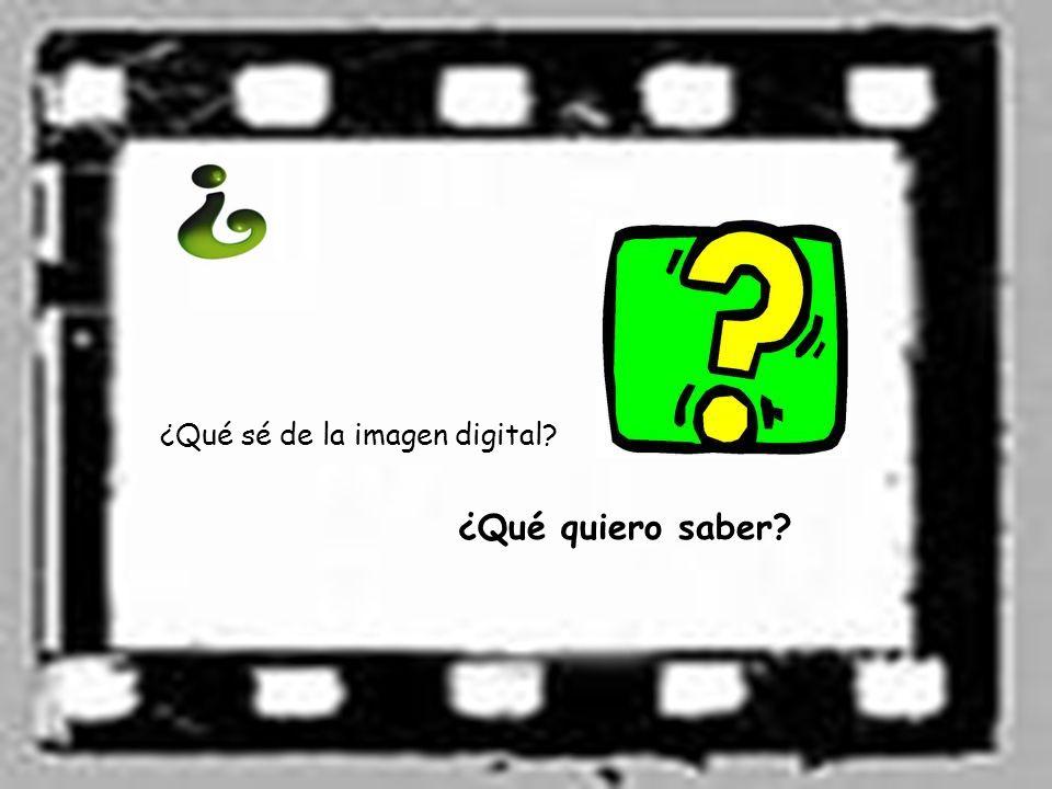 ¿Qué sé de la imagen digital? ¿Qué quiero saber?