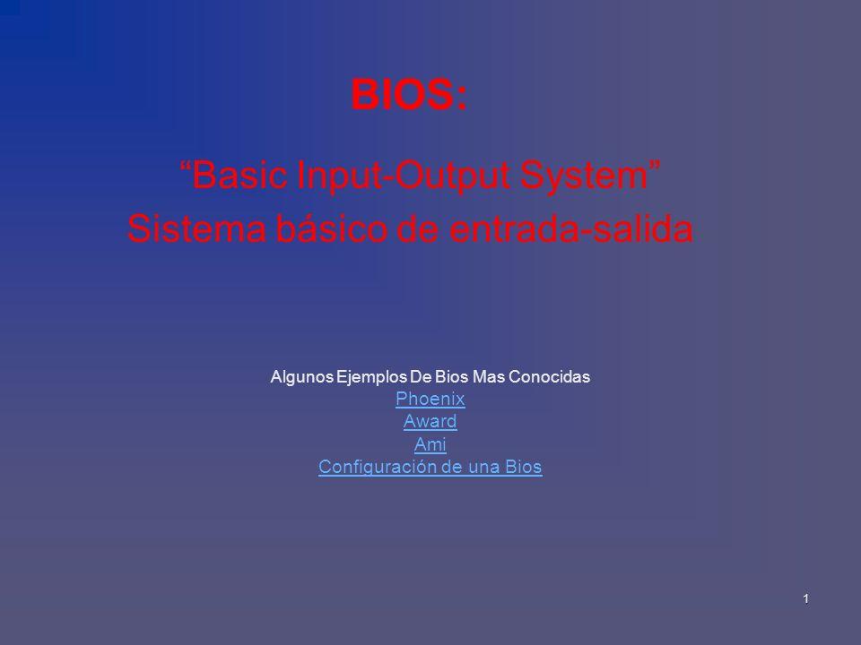 1 BIOS: Basic Input-Output System Sistema básico de entrada-salida Algunos Ejemplos De Bios Mas Conocidas Phoenix Award Ami Configuración de una Bios