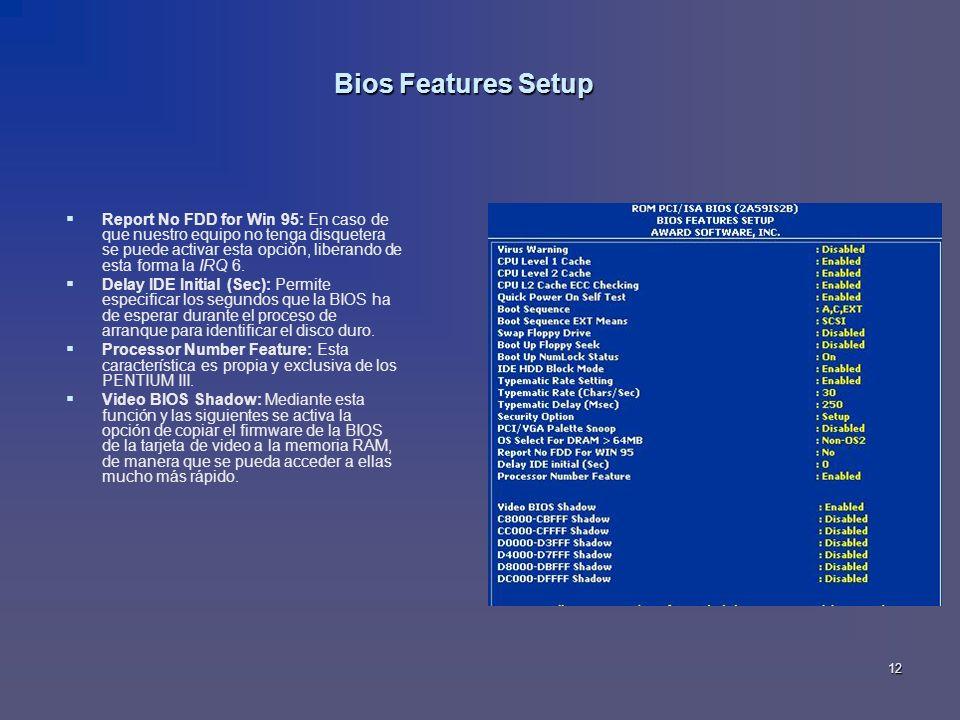 12 Bios Features Setup Report No FDD for Win 95: En caso de que nuestro equipo no tenga disquetera se puede activar esta opción, liberando de esta for