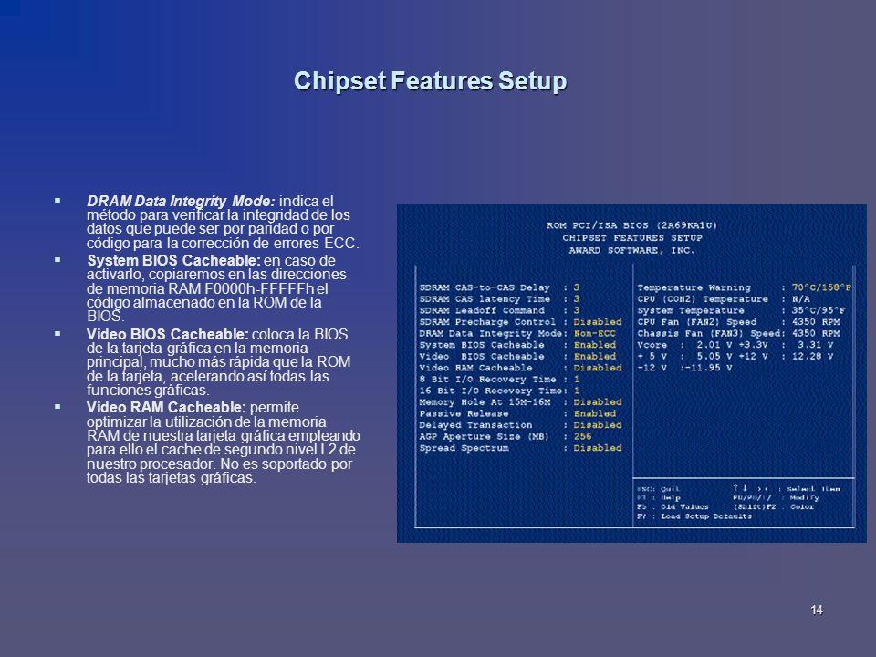 14 Chipset Features Setup DRAM Data Integrity Mode: indica el método para verificar la integridad de los datos que puede ser por paridad o por código