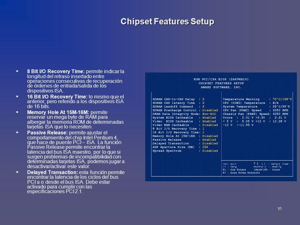 15 Chipset Features Setup 8 Bit I/O Recovery Time: permite indicar la longitud del retraso insertado entre operaciones consecutivas de recuperación de