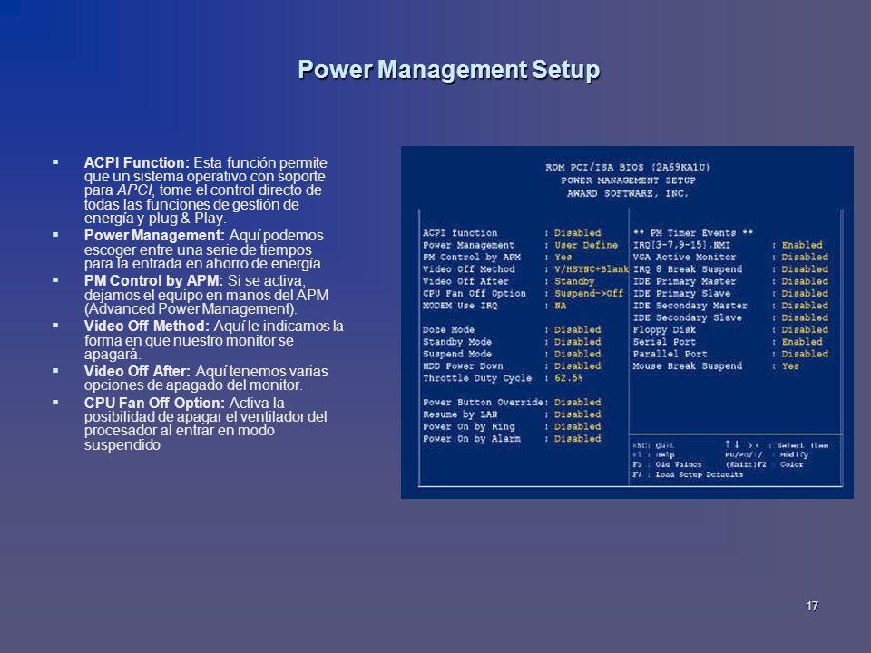 17 Power Management Setup ACPI Function: Esta función permite que un sistema operativo con soporte para APCI, tome el control directo de todas las fun