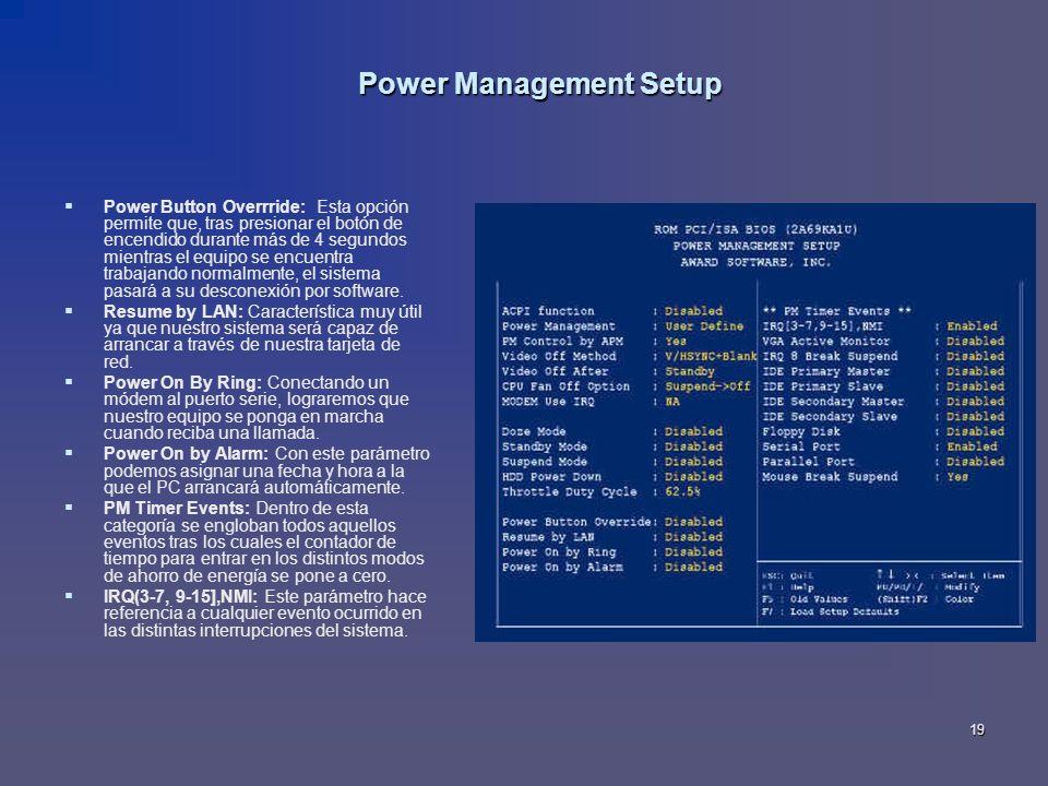 19 Power Management Setup Power Button Overrride: Esta opción permite que, tras presionar el botón de encendido durante más de 4 segundos mientras el