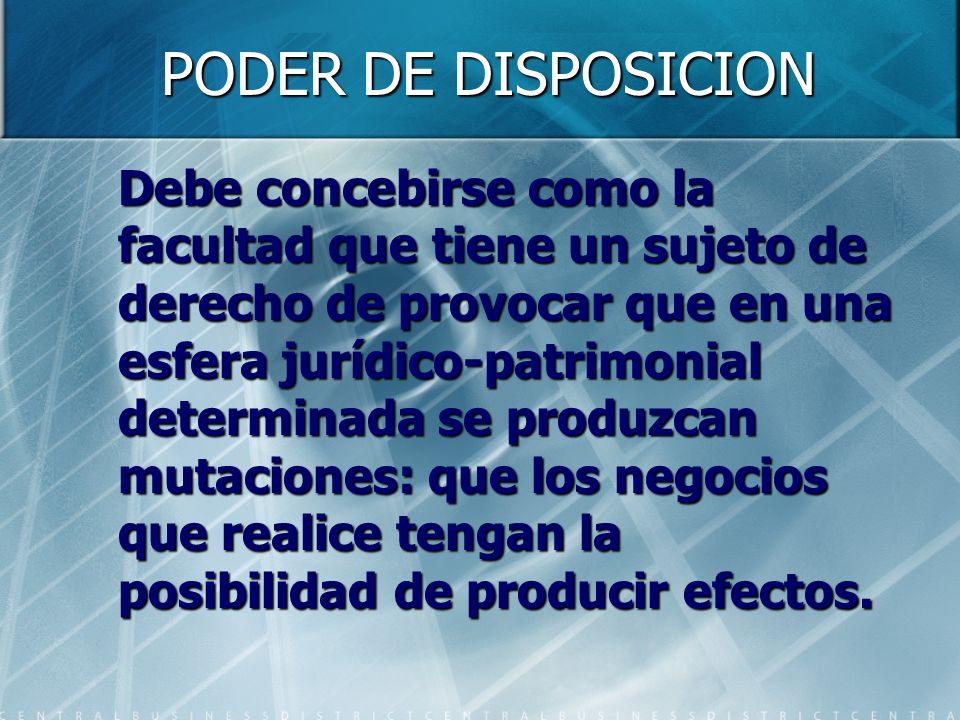 PODER DE DISPOSICION Por tanto refiere a un patrimonio determinado con respecto al cual la actuación del sujeto de derecho se considera por el Ordenamiento Jurídico merecedora de tutela.