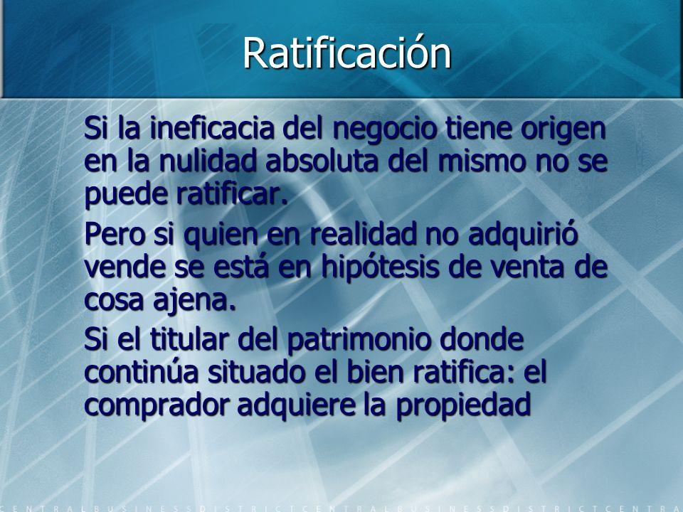 Ratificación Si la ineficacia del negocio tiene origen en la nulidad absoluta del mismo no se puede ratificar. Pero si quien en realidad no adquirió v