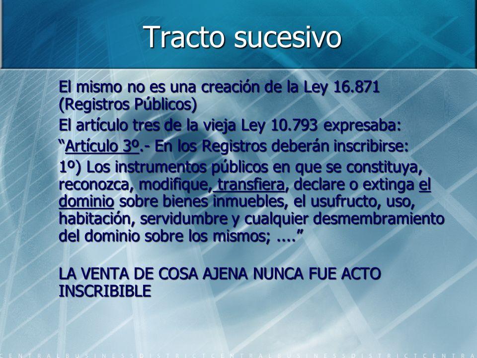 Tracto sucesivo El mismo no es una creación de la Ley 16.871 (Registros Públicos) El artículo tres de la vieja Ley 10.793 expresaba: Artículo 3º.- En