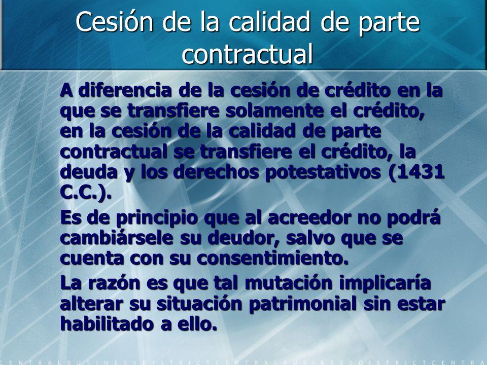 Cesión de la calidad de parte contractual A diferencia de la cesión de crédito en la que se transfiere solamente el crédito, en la cesión de la calida