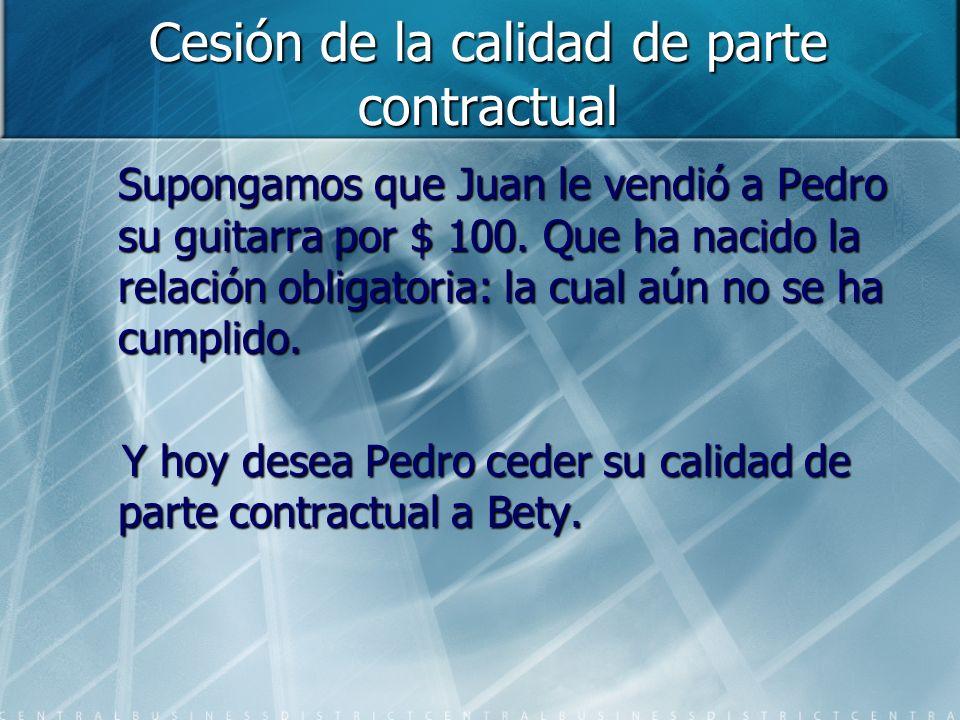 Cesión de la calidad de parte contractual Supongamos que Juan le vendió a Pedro su guitarra por $ 100. Que ha nacido la relación obligatoria: la cual