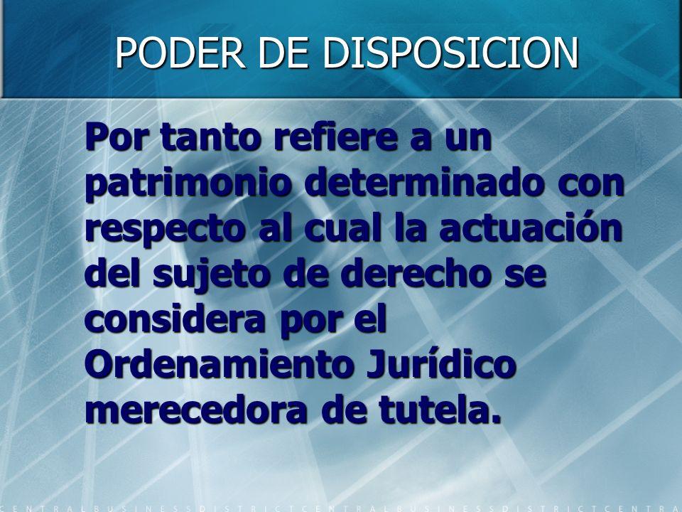 PODER DE DISPOSICION Por tanto refiere a un patrimonio determinado con respecto al cual la actuación del sujeto de derecho se considera por el Ordenam