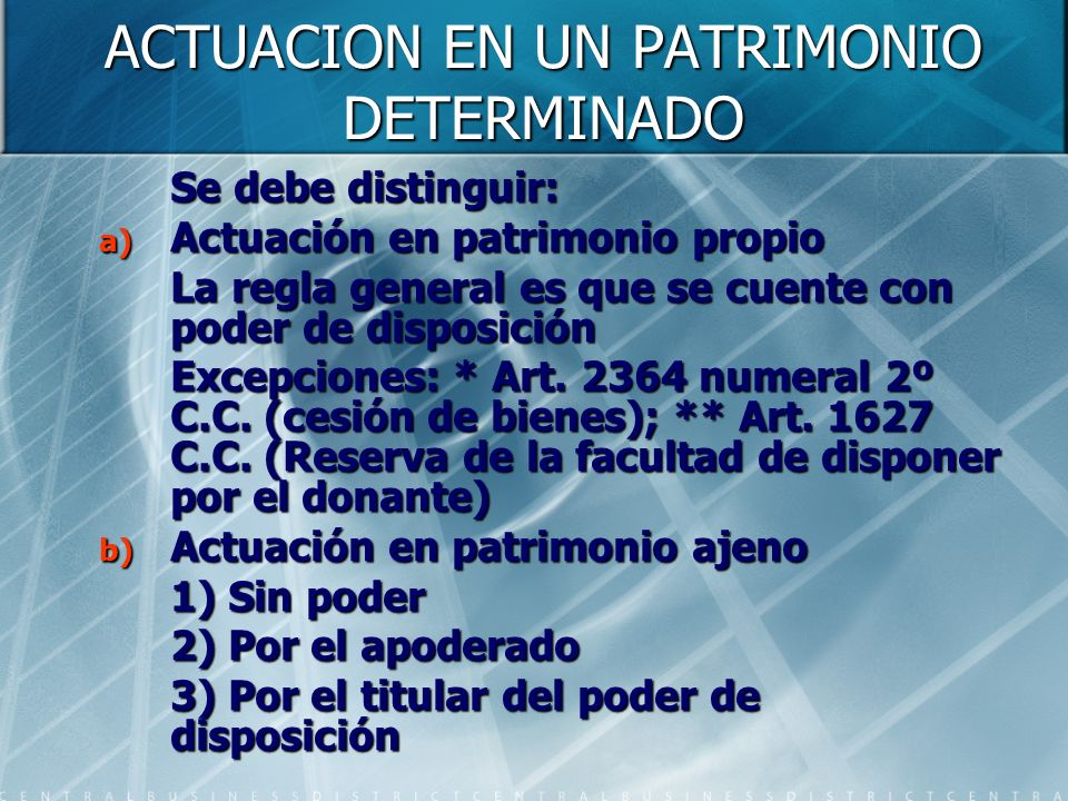 ACTUACION EN UN PATRIMONIO DETERMINADO Se debe distinguir: a) Actuación en patrimonio propio La regla general es que se cuente con poder de disposició