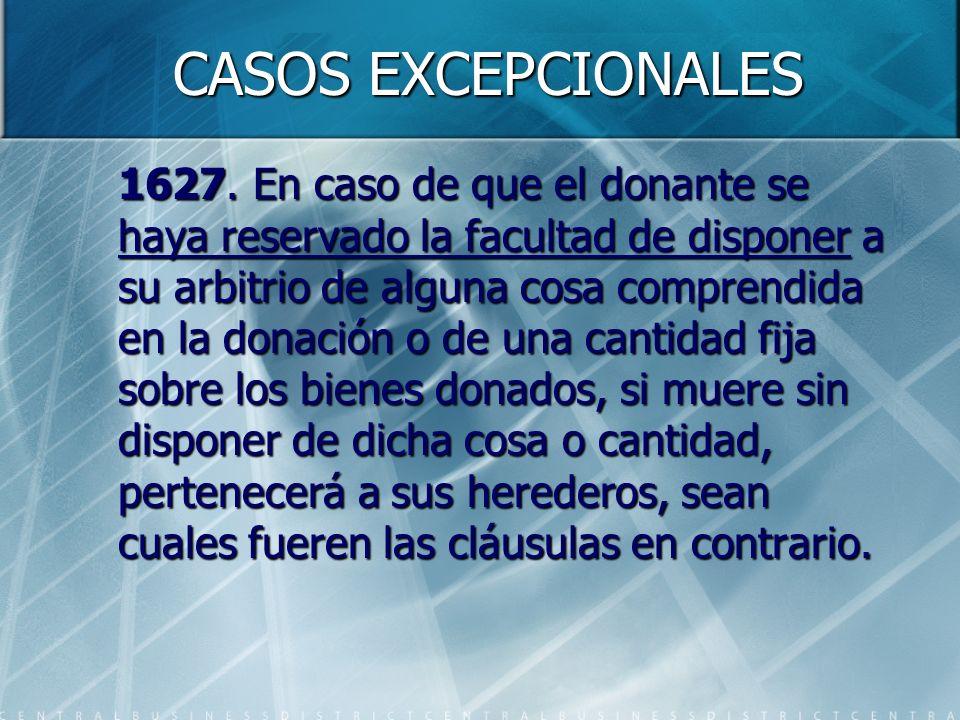 CASOS EXCEPCIONALES 1627. En caso de que el donante se haya reservado la facultad de disponer a su arbitrio de alguna cosa comprendida en la donación