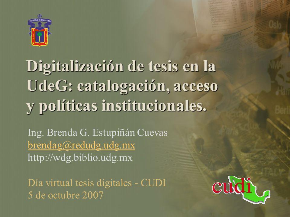 Digitalización de tesis en la UdeG: catalogación, acceso y políticas institucionales. Ing. Brenda G. Estupiñán Cuevas brendag@redudg.udg.mx http://wdg